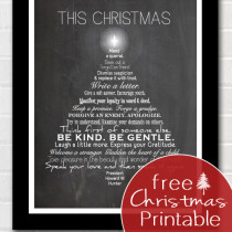 This Christmas free printable. This Christmas mend a quarrel. Seek out a forgotten friend. Dismiss suspicion and replace it with trust. Write a letter. Give a soft answer. Encourage youth. Manifest your loyalty in word and deed. Keep a promise. Forgo a grudge. Forgive an enemy. Apologize. Try to understand. Examine your demands on others. Think first of someone else. Be kind. Be gentle. Laugh a little more. Express your gratitude. Welcome a stranger. Gladden the heart of a child. Take pleasure in the beauty and wonder of the earth. Speak your love, and then speak it again.